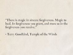 """""""There is magic in sincere forgiveness. Magic to heal. In forgiveness you grant, and more so in the forgiveness you receive."""" - Terry Goodkind, Temple of the Winds (Sword of Truth) Truth Quotes, Wisdom Quotes, Life Quotes, Favorite Book Quotes, Best Quotes, Self Love Quotes, Quotes To Live By, Quotations, Qoutes"""