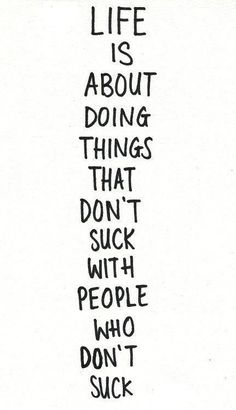life is about doing things that don't such with people who don't suck