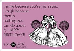 I smile because you're my sister... I laugh because there's nothing you can do about it! HAPPY BIRTHDAY!!! | Family Ecard