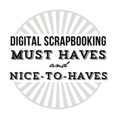 Musts haves and nice to haves for digital scrapbooking. Great list!: