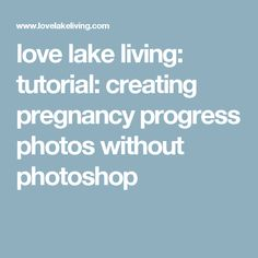 love lake living: tutorial: creating pregnancy progress photos without photoshop