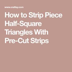 How to Strip Piece Half-Square Triangles With Pre-Cut Strips