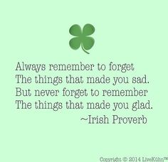 Always remember to forget the things that made you sad. But never forget to remember the things that made you glad ~ Irish Proverb --- St. Quotable Quotes, Wisdom Quotes, Quotes To Live By, Me Quotes, Motivational Quotes, Inspirational Quotes, The Words, Cool Words, Irish Quotes