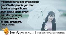 """""""If you have only one smile in you, give it to the people you love. Don't be surly at home, then go out in the street and start grinning 'Good morning' at total strangers. This Is Us Quotes, Maya Angelou, Cheer Up, Smile Quotes, Picture Quotes, Good Morning, Best Quotes, Going Out, Love"""
