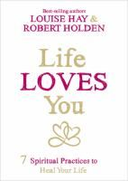 Life loves you : 7 spiritual practices to heal your life / Louise Hay & Robert Holden.