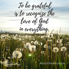 To be grateful is to recognize the love of God in everything. - Thomas Merton - #IveGotANewGratitude - 13 quotes on gratefulness at embeddedfaith.org