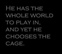 """""""He has the whole world to play in, and yet he chooses the cage."""""""