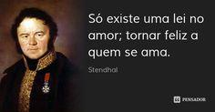 Só existe uma lei no amor; tornar feliz a quem se ama. — Stendhal