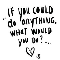 ...if you could do anything, what would you do?...   Coeur Blonde: Words of Inspiration