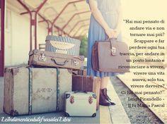 """""""Hai mai pensato di andare via e non tornare mai più? Scappare e far perdere ogni tua traccia, per andare in un posto lontano e ricominciare a vivere, vivere una vita nuova, solo tua, vivere davvero? Ci hai mai pensato?"""" Luigi Pirandello - Il fu Mattia Pascal"""