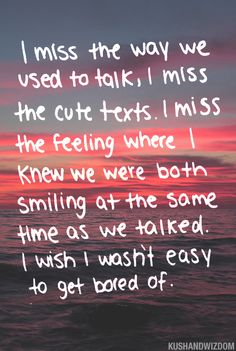I miss the way we used to talk.  I miss the cute texts.  I miss the feeling where I knew we were both smiling at the same time as we talked.  I wish I wasn't easy to get bored of.