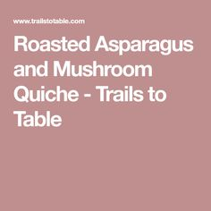 Roasted Asparagus and Mushroom Quiche - Trails to Table