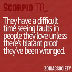 They have a difficult time seeing faults in people they love unless there's blatant proof they've been wronged.