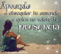 Aprende a obsequiar tu ausencia a quien no valora tu presencia.