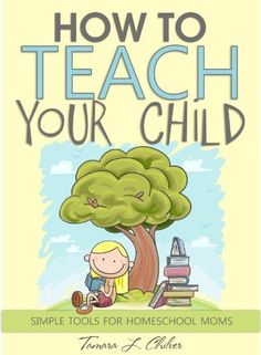 How to Teach Your Child: Simple Tools for Homeschool Moms by Tamara L. Chilver, http://www.amazon.com/dp/B00BXX42SY/ref=cm_sw_r_pi_dp_WIkPrb0ZZZA6A