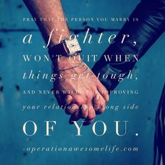 Pray that the person you marry is a fighter  won't quit when things get tough and never will stop improving your relationship along side of you.