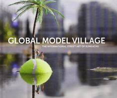 Global Model Village: The International Street Art of Slinkachu: Slinkachu