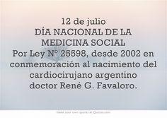 12 de julio DÍA NACIONAL DE LA MEDICINA SOCIAL Por Ley N° 25598, desde 2002 en conmemoración al nacimiento del cardiocirujano argentino doctor René G. Favaloro.