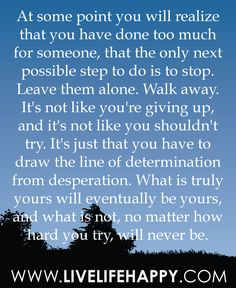 At some point you will realize that you have done too much for someone, that the only next possible step do is to stop. Leave them alone. Walk away. It's not like you're giving up and it's not like you shouldn't try. It's just that you have to draw the line of determination from desperation. What is truly yours will eventually be yours and what is not, no matter how hard you try, will never be...