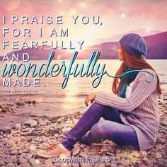 I praise you for I am fearfully and wonderfully made. Psalm 139:14