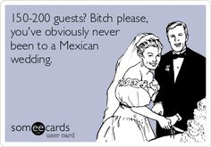 150-200 guests? Bitch please, you've obviously never been to a Mexican wedding.