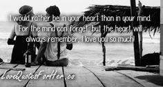 I would rather be in your heart than in your mind. For the mind can forget, but the heart will always remember, I love you so much!   love quotes for her #lovequotesforher #lovequotes #sweetlovequotes #sweetlovequotes #cutelovequotes #romanticlovequotes
