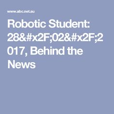 Robotic Student: 28/02/2017, Behind the News