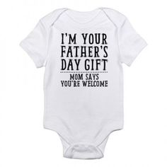 "Funny ""I'm Your Father's Day Gift - Mom Says You're Welcome"" Infant bodysuit is sure to bring a laugh to everyone who sees it!  Available in older kid's sizes also.    $18.99"