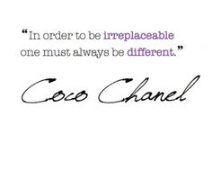 """""""in order to be irreplaceable, one must always be different."""""""