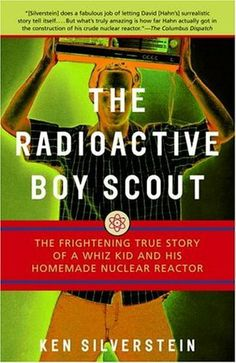 The Radioactive Boy Scout: The Frightening True Story of a Whiz Kid and His Homemade Nuclear Reactor by Ken Silverstein