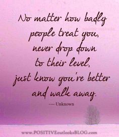 This is so true. If you feed into people's drama you are no better. People who have to continue the cycle have their own demons and insecurities to deal with. It is not you, it just makes them feel better to bash and spread lies about you even if you did nothing to them.