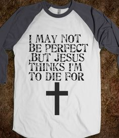 I may not be perfect but Jesus thinks I'm to die for!