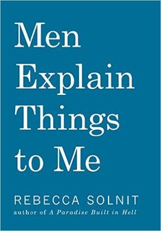 Men Explain Things to Me By : Rebecca Solnit Book Excerpt : In her comic, scathing essay ?Men Explain Things to Me,? Rebecca Solnit took on . Books You Should Read, Books To Read, Reading Lists, Book Lists, Reading Room, Feminist Books, Books 2016, 2017 Books, Thing 1