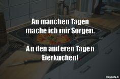 An manchen Tagen mache ich mir Sorgen.  An den anderen Tagen Eierkuchen! ... gefunden auf https://www.istdaslustig.de/spruch/2231 #lustig #sprüche #fun #spass
