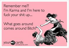 Remember me?? I'm Karma and I'm here to fuck your shit up.... What goes around comes around Bitch!