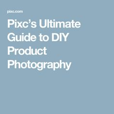 Pixc's Ultimate Guide to DIY Product Photography
