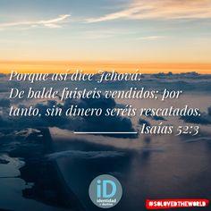 Porque así dice Jehová: De balde fuisteis vendidos; por tanto, sin dinero seréis rescatados. Isaías 52:3 #Jesus #God #HolySpirit #Gospel #Bible #Love #Ideas #solovedtheworld