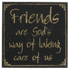 Friends are God's way of taking care of us!