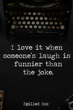 This is something that has always made me adore someone... When they can't even tell a joke because of their own laughter.