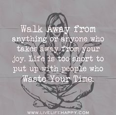 Walk away from anything or anyone who takes away from your joy. Life is too short to put up with people who waste your time.