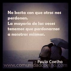 No basta con que otros nos perdonen. La mayoría de las veces tenemos que perdonarnos a nosotros mismos. - @Paulo Fernandes Coelho