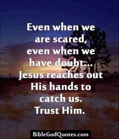 Even when we are scared, even when we have doubt... Jesus reaches out His hands to catch us. Trust Him.   BibleGodQuotes.com