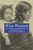 Wise Women: From Pocahontas To Sarah Winnemucca, Remarkable Stories Of Native American Trailblazers
