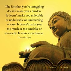 The fact that you're struggling doesn't make you a burden. It doesn't make you too much to too sensitive or too needy. It makes you human.