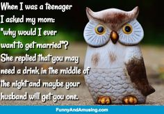 "Marriage-When I was a teenager I asked my mom: ""why would I ever  want to get married""? She replied that you may  need a drink in the middle of  the night and maybe your  husband will get you one."