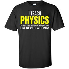 Physics Teacher Teach To Save Time Lets Assume I Never Wrong. Product Description We use high quality and Eco-friendly material and Inks! We promise that our Prints will not Fade, Crack or Peel in the wash.The Ink will last As Long As the Garment. We do not use cheap quality Shirts like other Sellers, our Shirts are of high Quality and super Soft, perfect fit for summer or winter dress.Orders are printed and shipped between 3-5 days.We use USPS/UPS to ship the order.You can expect your…