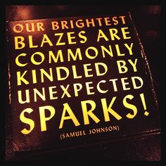 Our Brightest Blazes are commonly kindled by unexpected SPARKS!