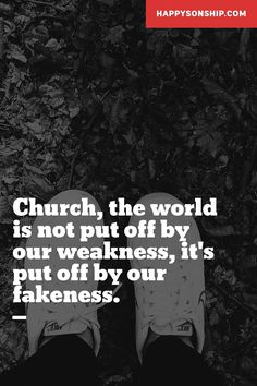 Church, the world is not put off by our weakness, it's put off by our fakeness.  HappySonship.com