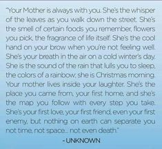 Your mother is always with you...she is the whisper of the leaves....