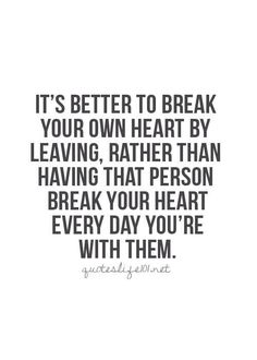 It's better to break your own heart by leaving, rather than having that person break your heart every day you're with them #scorpio